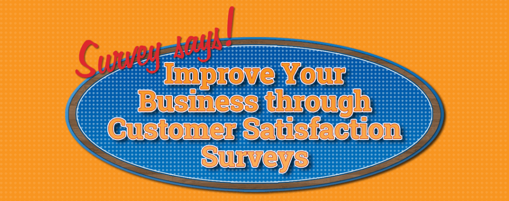 Survey Says! Improve your Business With Customer Satisfaction Surveys