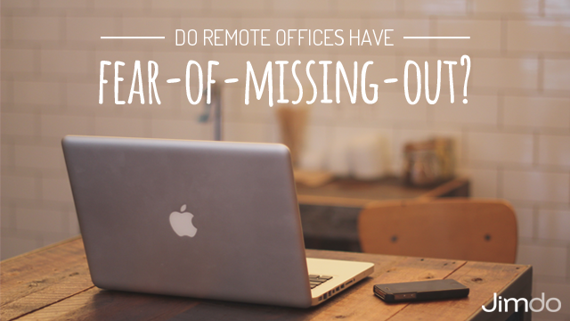 Do remote offices have a fear of missing out?