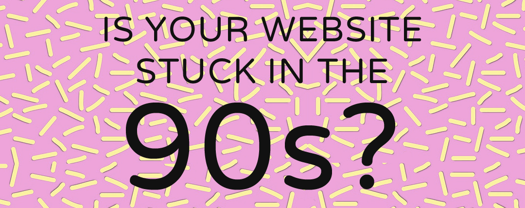 Is Your Website Stuck in the 90s?