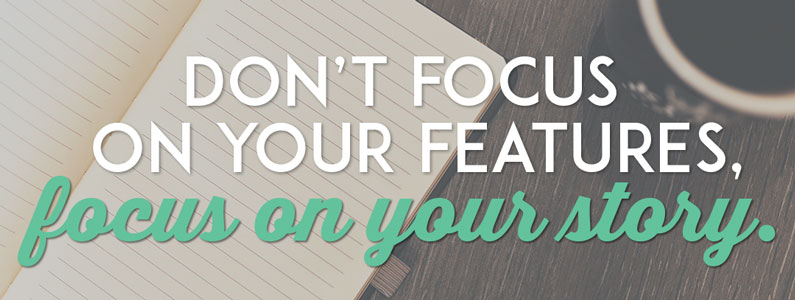 dont-focus-on-your-features-focus-on-your-story-small